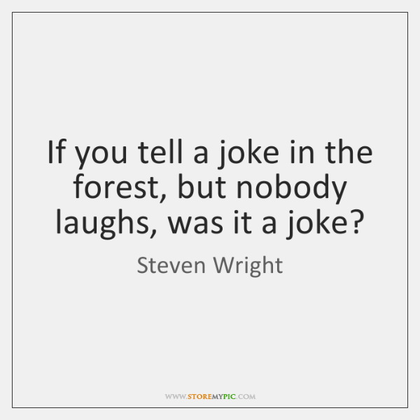 If you tell a joke in the forest, but nobody laughs, was ...