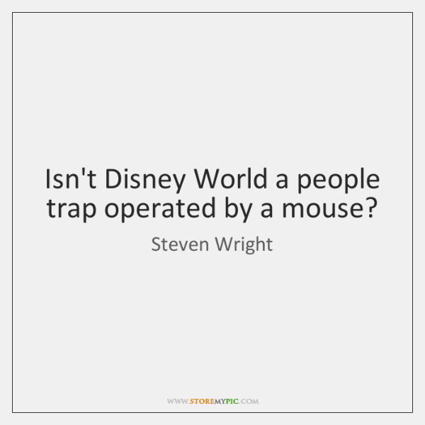 Isn't Disney World a people trap operated by a mouse?