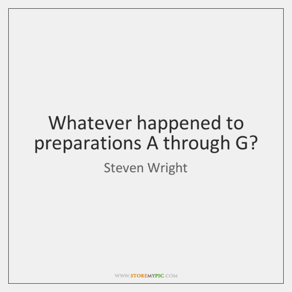 Whatever happened to preparations A through G?