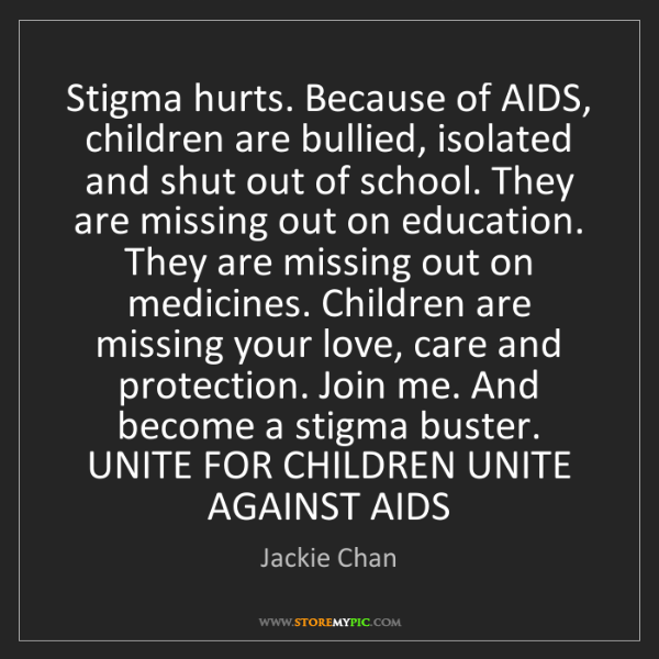 Jackie Chan: Stigma hurts. Because of AIDS, children are bullied,...