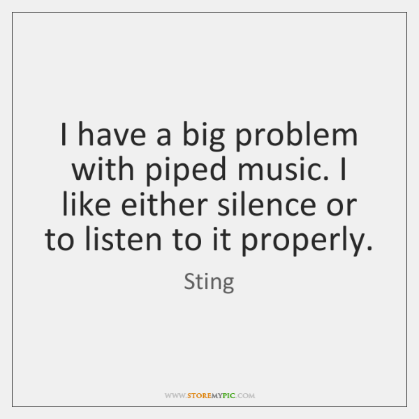 I have a big problem with piped music. I like either silence ...