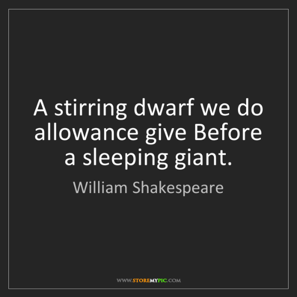 William Shakespeare: A stirring dwarf we do allowance give Before a sleeping...