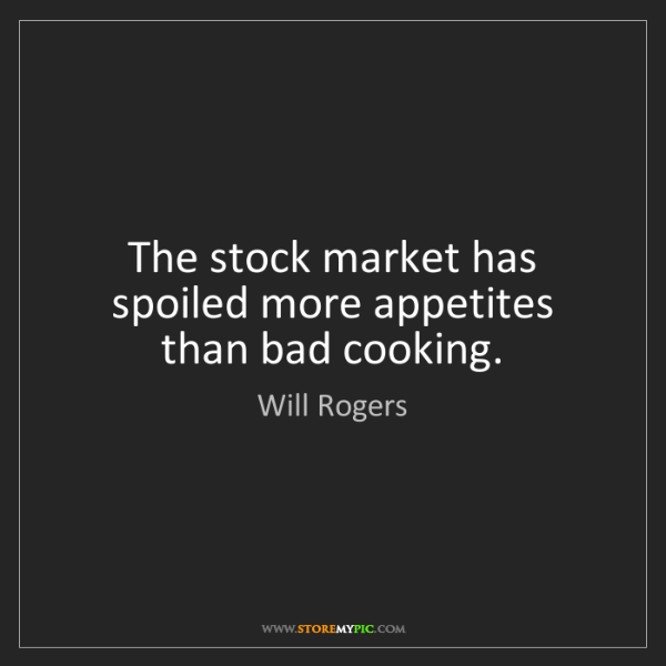 Will Rogers: The stock market has spoiled more appetites than bad...