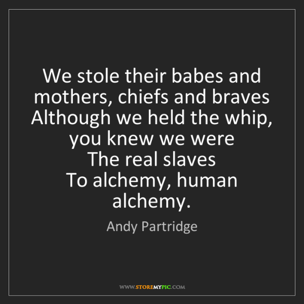 Andy Partridge: We stole their babes and mothers, chiefs and braves ...