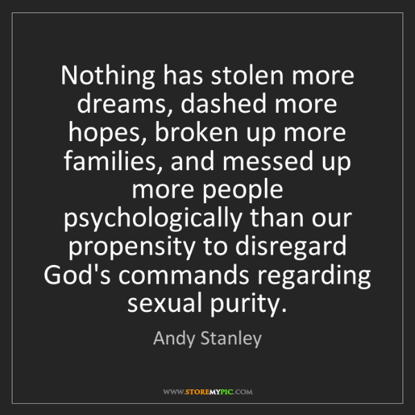 Andy Stanley: Nothing has stolen more dreams, dashed more hopes, broken...