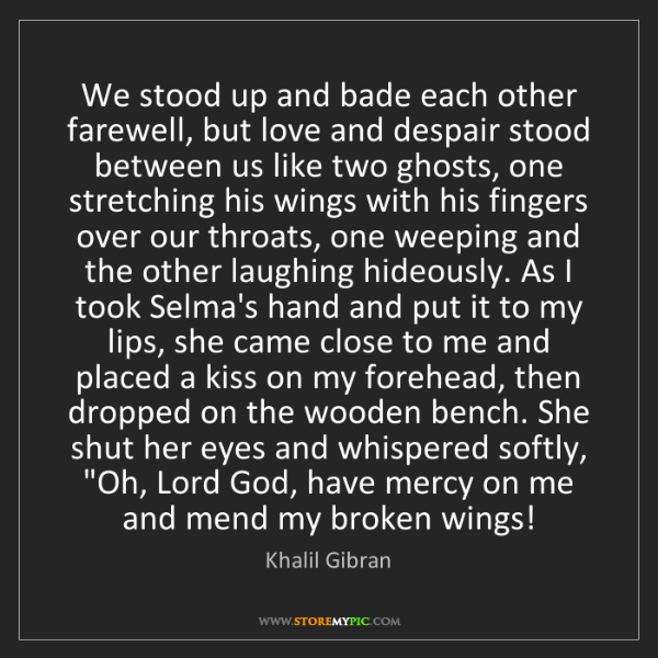 Khalil Gibran: We stood up and bade each other farewell, but love and...