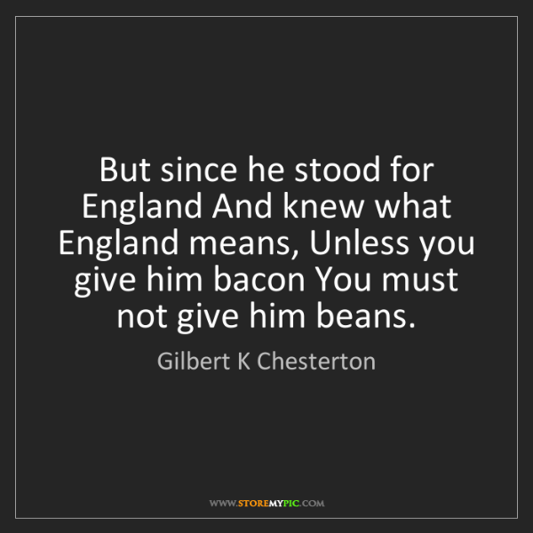 Gilbert K Chesterton: But since he stood for England And knew what England...