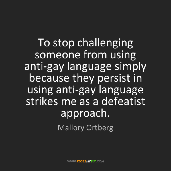 Mallory Ortberg: To stop challenging someone from using anti-gay language...