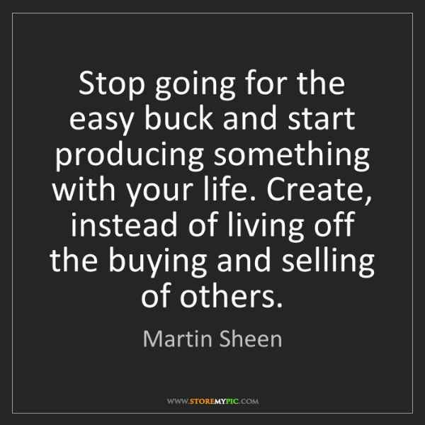 Martin Sheen: Stop going for the easy buck and start producing something...
