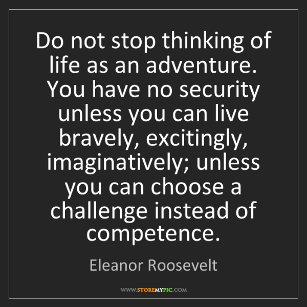 Eleanor Roosevelt: Do not stop thinking of life as an adventure. You have...