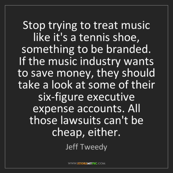 Jeff Tweedy: Stop trying to treat music like it's a tennis shoe, something...