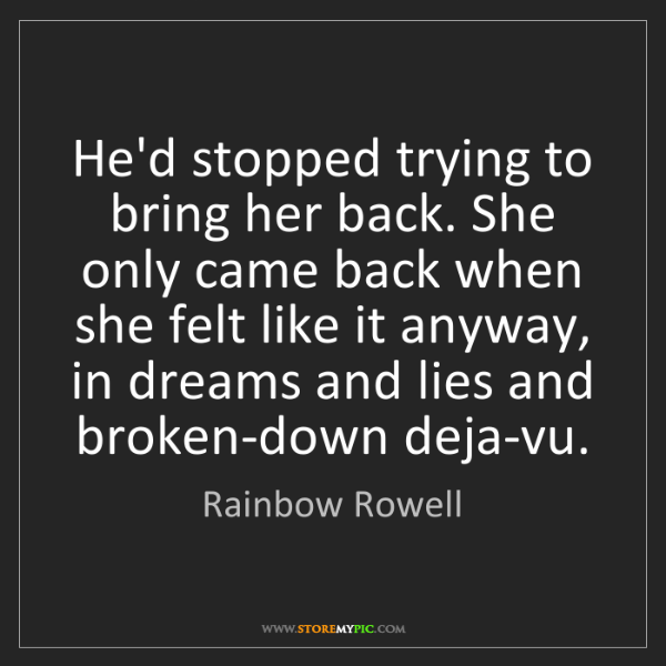 Rainbow Rowell: He'd stopped trying to bring her back. She only came...