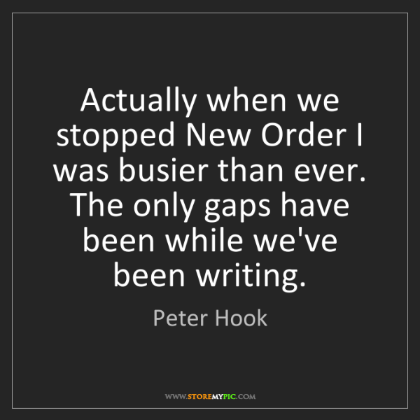 Peter Hook: Actually when we stopped New Order I was busier than...