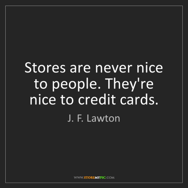 J. F. Lawton: Stores are never nice to people. They're nice to credit...