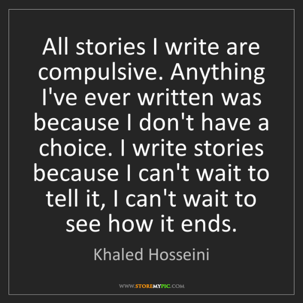 Khaled Hosseini: All stories I write are compulsive. Anything I've ever...