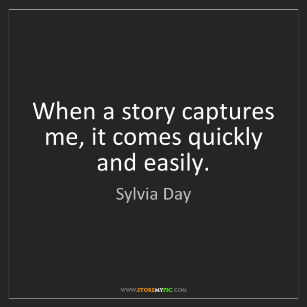 Sylvia Day: When a story captures me, it comes quickly and easily.