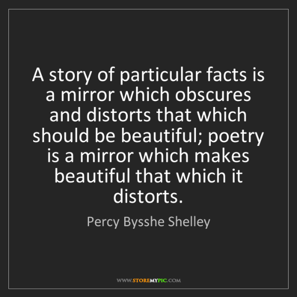 Percy Bysshe Shelley: A story of particular facts is a mirror which obscures...