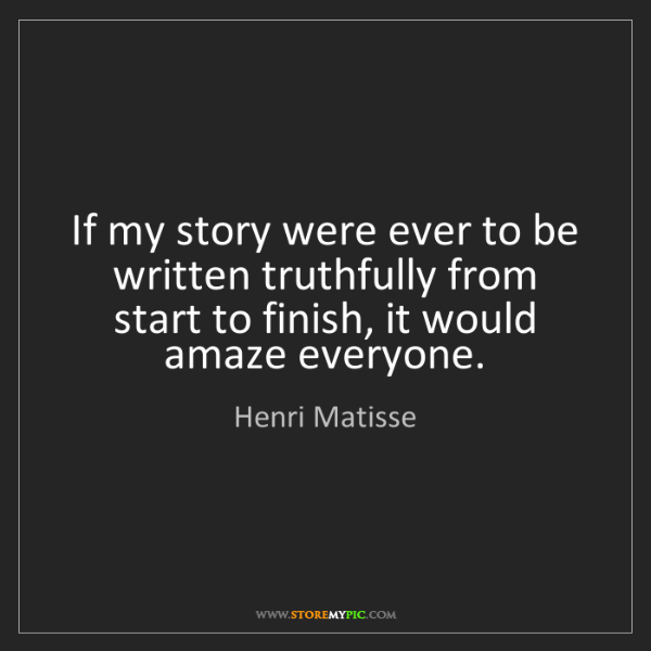 Henri Matisse: If my story were ever to be written truthfully from start...