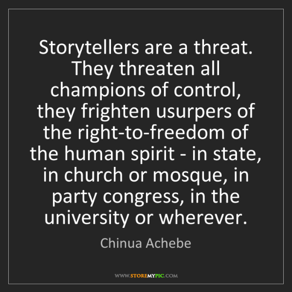 Chinua Achebe: Storytellers are a threat. They threaten all champions...