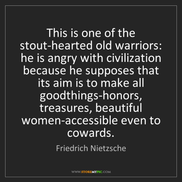 Friedrich Nietzsche: This is one of the stout-hearted old warriors: he is...