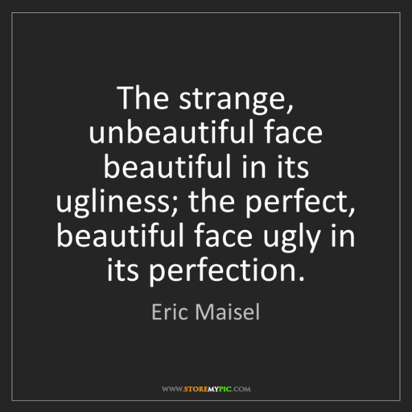 Eric Maisel: The strange, unbeautiful face beautiful in its ugliness;...