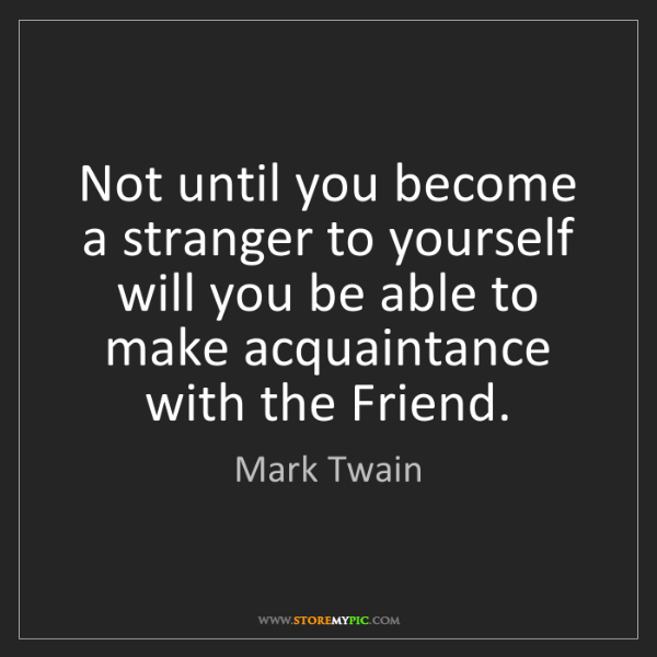 Mark Twain: Not until you become a stranger to yourself will you...