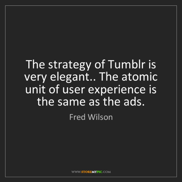Fred Wilson: The strategy of Tumblr is very elegant.. The atomic unit...