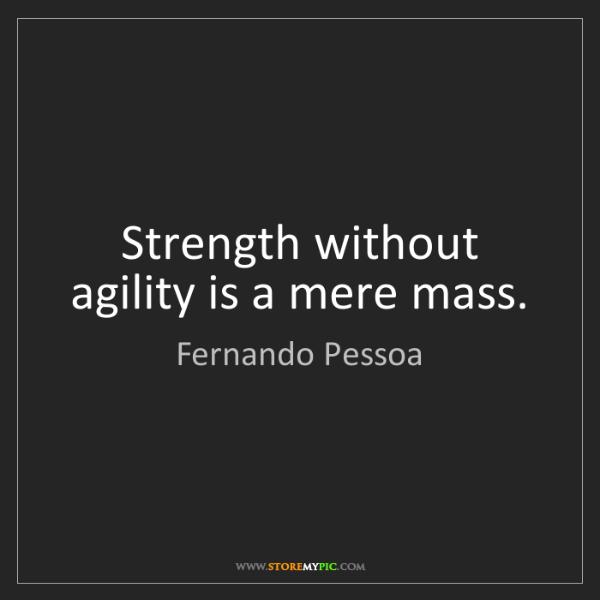 Fernando Pessoa: Strength without agility is a mere mass.