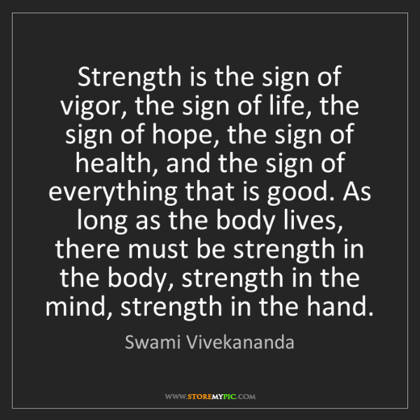 Swami Vivekananda: Strength is the sign of vigor, the sign of life, the...