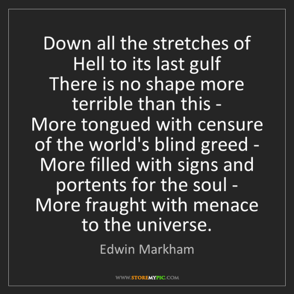 Edwin Markham: Down all the stretches of Hell to its last gulf   There...