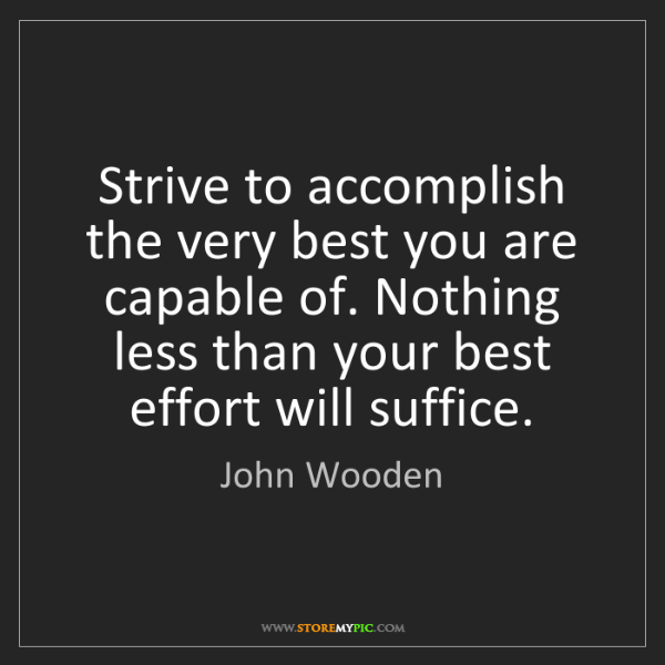 John Wooden: Strive to accomplish the very best you are capable of....