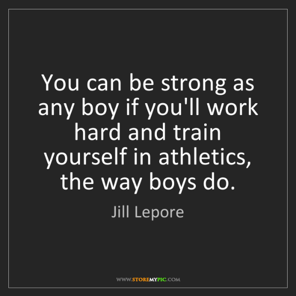 Jill Lepore: You can be strong as any boy if you'll work hard and...