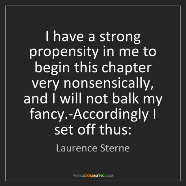 Laurence Sterne: I have a strong propensity in me to begin this chapter...
