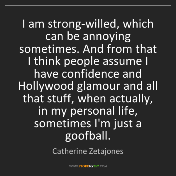 Catherine Zetajones: I am strong-willed, which can be annoying sometimes....