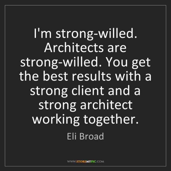 Eli Broad: I'm strong-willed. Architects are strong-willed. You...
