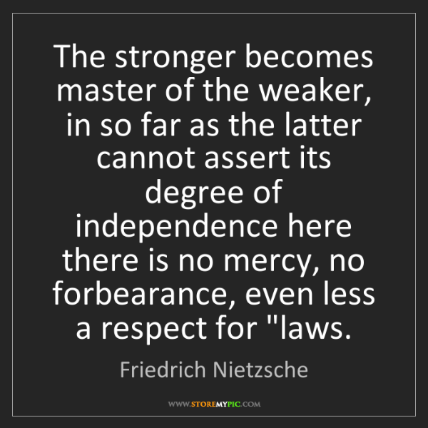 Friedrich Nietzsche: The stronger becomes master of the weaker, in so far...