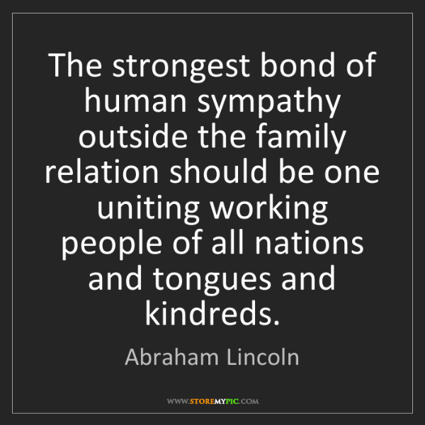 Abraham Lincoln: The strongest bond of human sympathy outside the family...