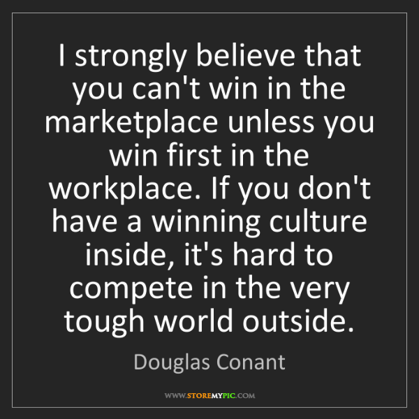 Douglas Conant: I strongly believe that you can't win in the marketplace...