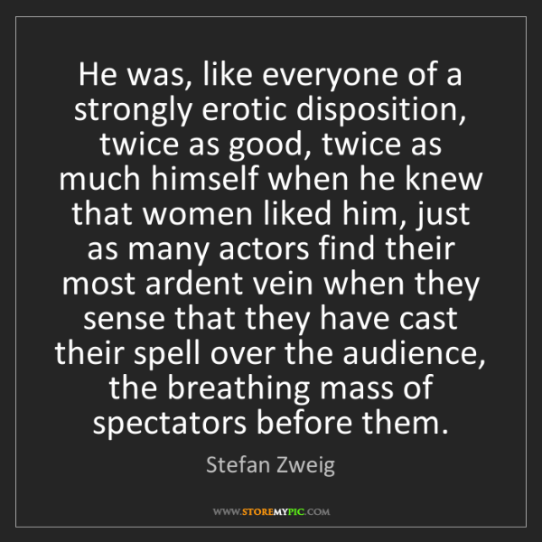 Stefan Zweig: He was, like everyone of a strongly erotic disposition,...