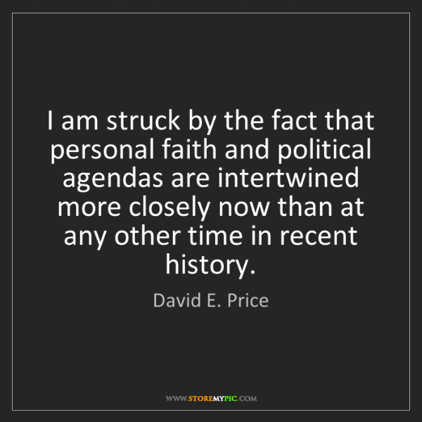 David E. Price: I am struck by the fact that personal faith and political...