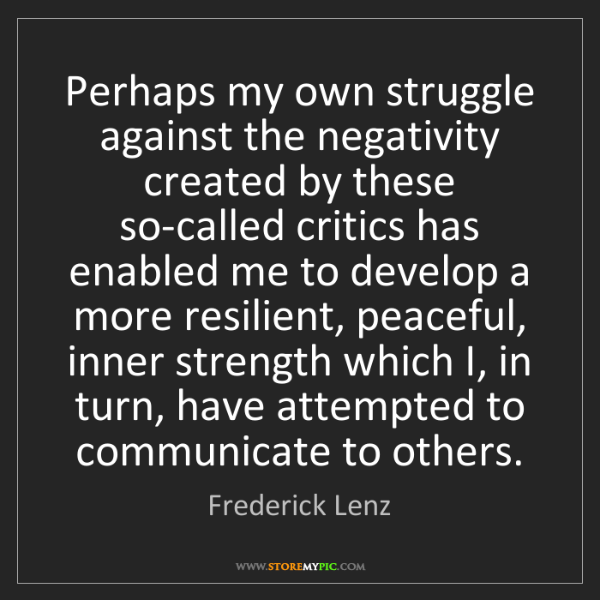 Frederick Lenz: Perhaps my own struggle against the negativity created...