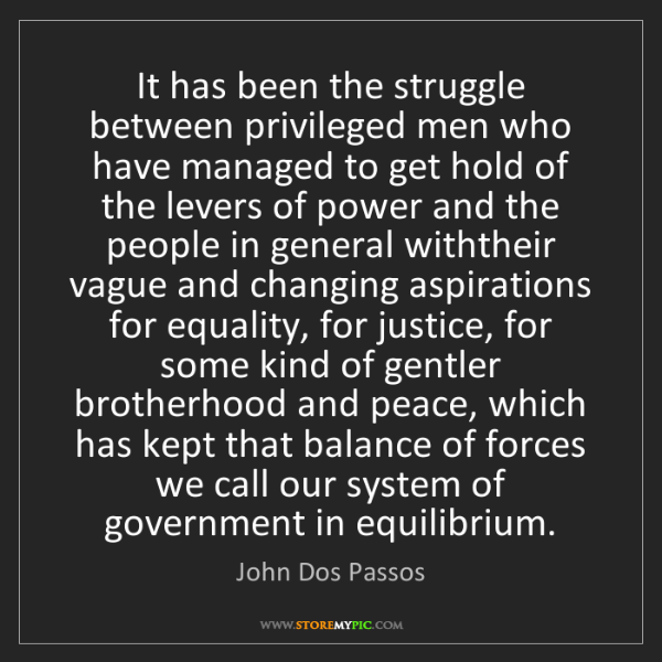 John Dos Passos: It has been the struggle between privileged men who have...