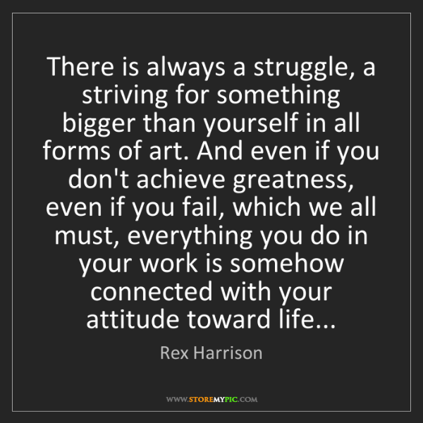 Rex Harrison: There is always a struggle, a striving for something...