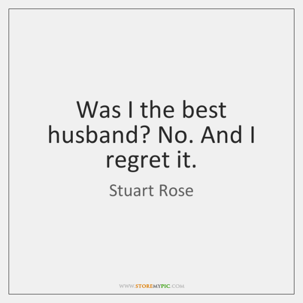 Was I the best husband? No. And I regret it.