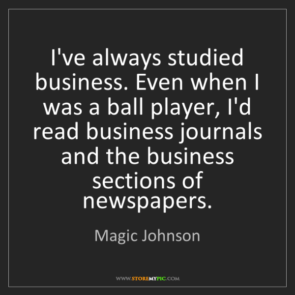 Magic Johnson: I've always studied business. Even when I was a ball...