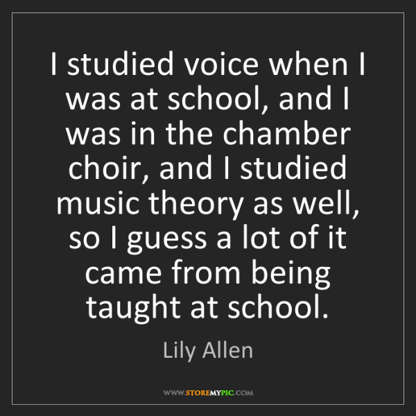 Lily Allen: I studied voice when I was at school, and I was in the...