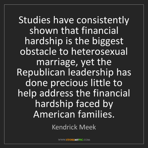 Kendrick Meek: Studies have consistently shown that financial hardship...