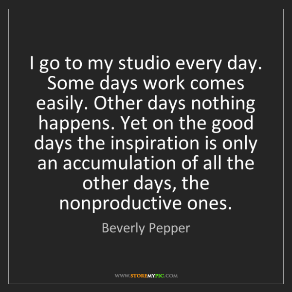 Beverly Pepper: I go to my studio every day. Some days work comes easily....