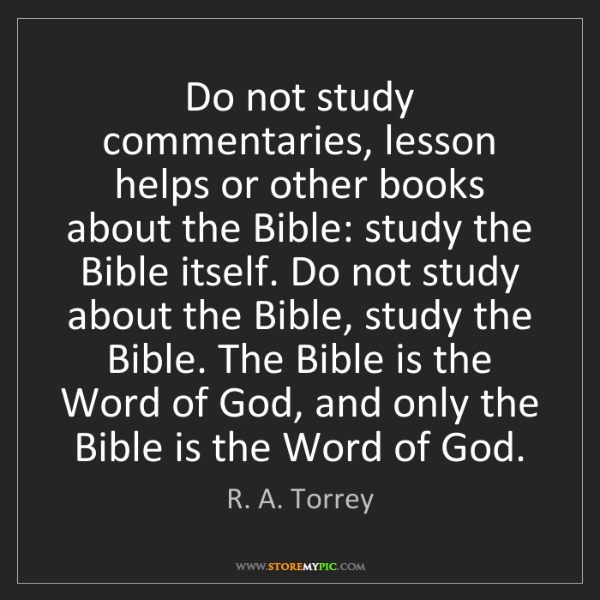 R. A. Torrey: Do not study commentaries, lesson helps or other books...