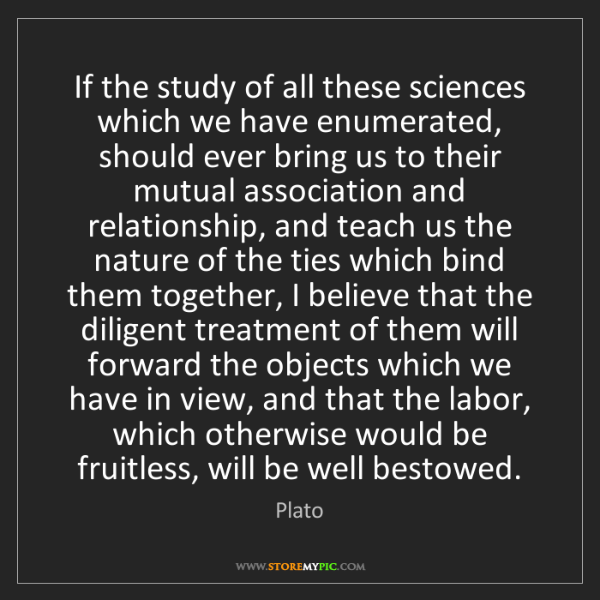 Plato: If the study of all these sciences which we have enumerated,...